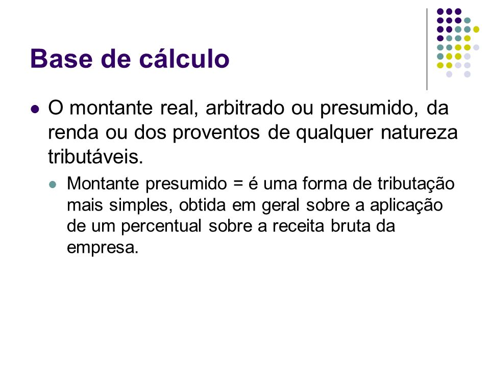Base de cálculo O montante real, arbitrado ou presumido, da renda ou dos proventos de qualquer natureza tributáveis. Montante presumido = é uma forma