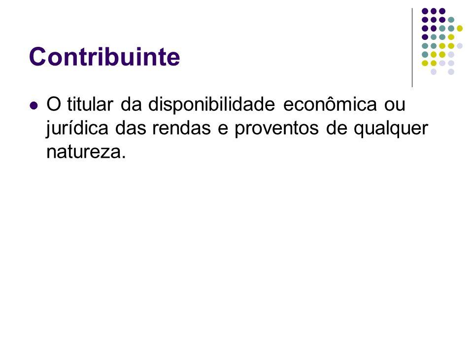 Contribuinte O titular da disponibilidade econômica ou jurídica das rendas e proventos de qualquer natureza.