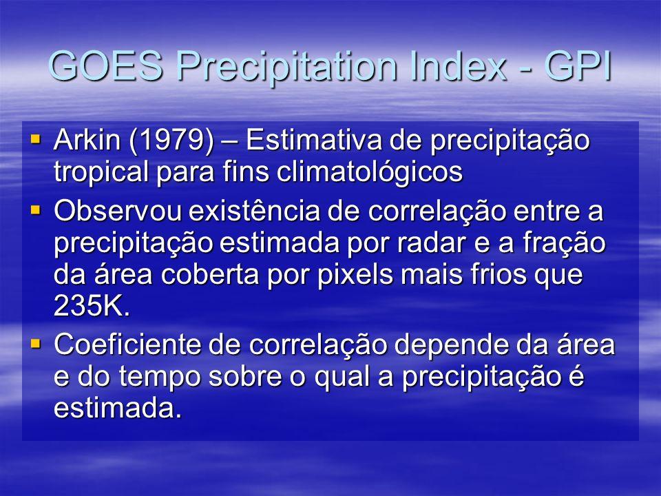 GOES Precipitation Index - GPI Arkin (1979) – Estimativa de precipitação tropical para fins climatológicos Arkin (1979) – Estimativa de precipitação tropical para fins climatológicos Observou existência de correlação entre a precipitação estimada por radar e a fração da área coberta por pixels mais frios que 235K.