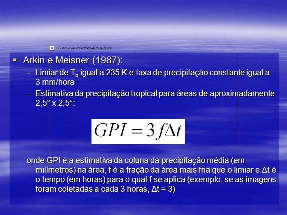 Arkin e Meisner (1987): Arkin e Meisner (1987): –Limiar de T b igual a 235 K e taxa de precipitação constante igual a 3 mm/hora –Estimativa da precipitação tropical para áreas de aproximadamente 2,5° x 2,5°: onde GPI é a estimativa da coluna da precipitação média (em milímetros) na área, f é a fração da área mais fria que o limiar e Δt é o tempo (em horas) para o qual f se aplica (exemplo, se as imagens foram coletadas a cada 3 horas, Δt = 3)