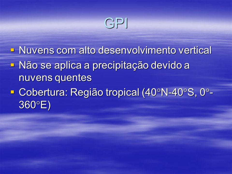 GPI Nuvens com alto desenvolvimento vertical Nuvens com alto desenvolvimento vertical Não se aplica a precipitação devido a nuvens quentes Não se aplica a precipitação devido a nuvens quentes Cobertura: Região tropical (40 ° N-40 ° S, 0 ° - 360 ° E) Cobertura: Região tropical (40 ° N-40 ° S, 0 ° - 360 ° E)