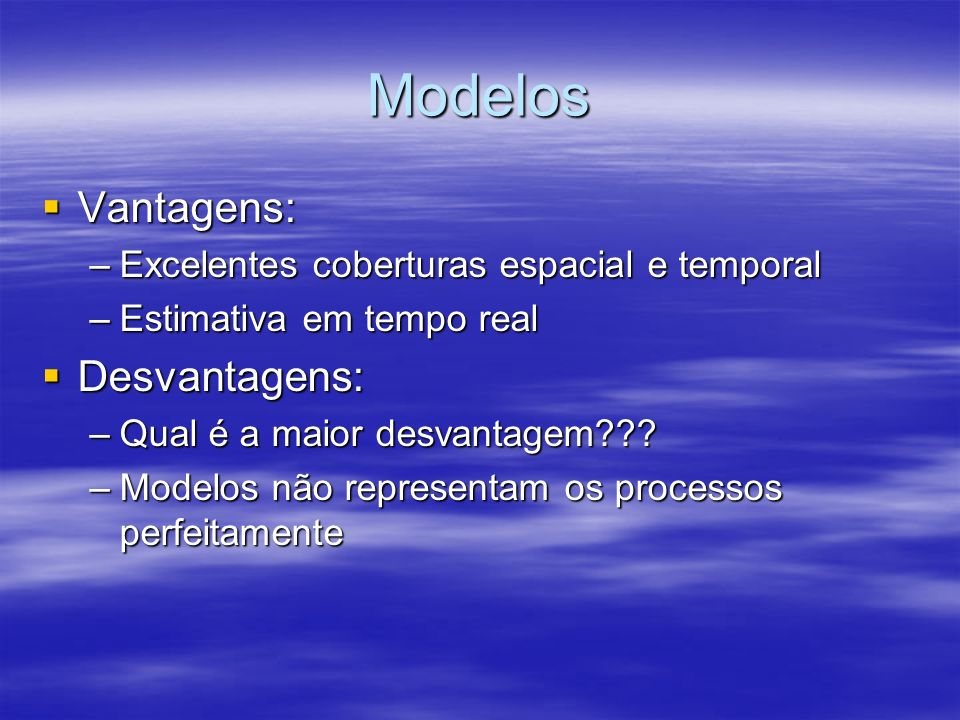 Modelos Vantagens: Vantagens: –Excelentes coberturas espacial e temporal –Estimativa em tempo real Desvantagens: Desvantagens: –Qual é a maior desvantagem??.