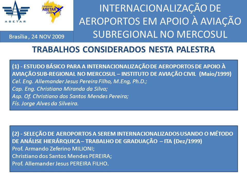 INTERNACIONALIZAÇÃO DE AEROPORTOS EM APOIO À AVIAÇÃO SUBREGIONAL NO MERCOSUL Brasília, 24 NOV 2009 CONSIDERAÇÔES FINAIS De um modo geral, pode-se afirmar, especialmente em relação aos critérios sócio- econômicos e de demanda de passageiros pelo transporte aéreo, que os valores alcançados nas previsões de demanda acompanharam, na maior parte dos casos, o potencial econômico das localidades; No que tange ao nível de operação da aviação nos aeroportos selecionados, vale ressaltar que os níveis previstos de demanda, mesmo os últimos classificados, devem seguir o padrão mínimo de uma freqüência diária, com aproveitamento médio na faixa entre 50% e 60% ou superior, tendo como base uma aeronave de planejamento com 30 a 50 (2002) ; Pode-se afirmar que, através dos resultados obtidos no Estudo 1 - IAC, a opção pelas distâncias inferiores a 300 km mostrou ser a mais apropriada na escolha dos aeroportos a ser internacionalizados, pois evitaria o transtorno de sofrer grandes desvios em sua rota, o que aumentaria em demasia o percurso e o tempo necessários para chegar ao destino desejado; e O potencial de atratividade (PAT) mostrou ser um importante indicador de relação entre pares de cidades, ressaltando o nivel de intercâmbio industrial, comercial e de serviços, inclusive de turismo e lazer.