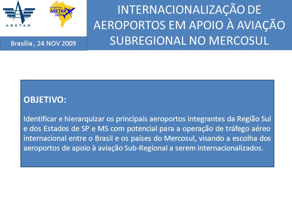 INTERNACIONALIZAÇÃO DE AEROPORTOS EM APOIO À AVIAÇÃO SUBREGIONAL NO MERCOSUL Brasília, 24 NOV 2009 CRITÉRIO DE DEMANDA POR TRANSPORTE AÉREO O nível de atividade do transporte aéreo na área de influência dos aeroportos selecionados para apoio à aviação Sub-Regional no MERCOSUL foi obtido com base no Estudo de Demanda Detalhada dos Aeroportos Brasileiros, elaborado em 1998 pelo Instituto de Aviação Civil (IAC), envolvendo 164 aeroportos; As previsões utilizadas como indicador de demanda incluem todas as modalidades de tráfego, quantificando a geração de demanda de passageiros naquele aeroporto para o horizonte temporal considerado; A operação de voos regionais tomou como base a utilização de aeronaves na faixa de 30 a 50 assentos (ex.