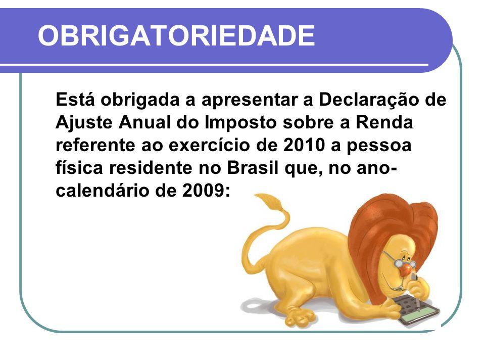 OBRIGATORIEDADE Está obrigada a apresentar a Declaração de Ajuste Anual do Imposto sobre a Renda referente ao exercício de 2010 a pessoa física residente no Brasil que, no ano- calendário de 2009: