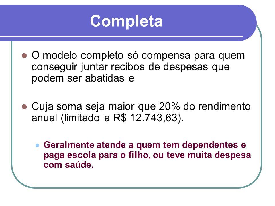 Completa O modelo completo só compensa para quem conseguir juntar recibos de despesas que podem ser abatidas e Cuja soma seja maior que 20% do rendimento anual (limitado a R$ 12.743,63).