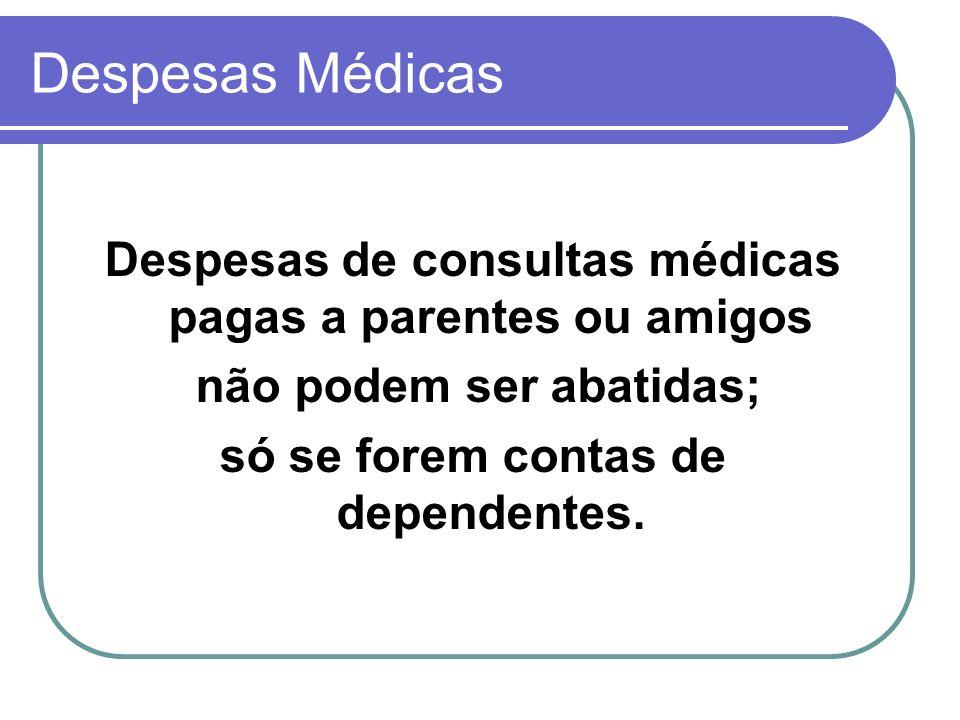 Despesas Médicas Despesas de consultas médicas pagas a parentes ou amigos não podem ser abatidas; só se forem contas de dependentes.