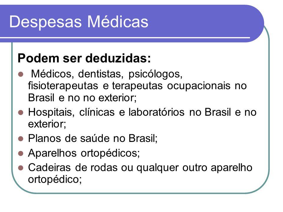 Despesas Médicas Podem ser deduzidas: Médicos, dentistas, psicólogos, fisioterapeutas e terapeutas ocupacionais no Brasil e no no exterior; Hospitais, clínicas e laboratórios no Brasil e no exterior; Planos de saúde no Brasil; Aparelhos ortopédicos; Cadeiras de rodas ou qualquer outro aparelho ortopédico;