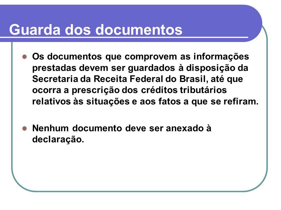 Guarda dos documentos Os documentos que comprovem as informações prestadas devem ser guardados à disposição da Secretaria da Receita Federal do Brasil, até que ocorra a prescrição dos créditos tributários relativos às situações e aos fatos a que se refiram.