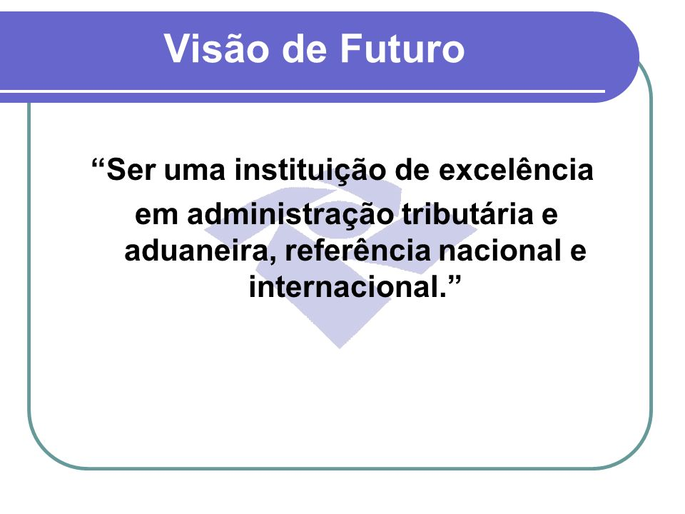 Visão de Futuro Ser uma instituição de excelência em administração tributária e aduaneira, referência nacional e internacional.