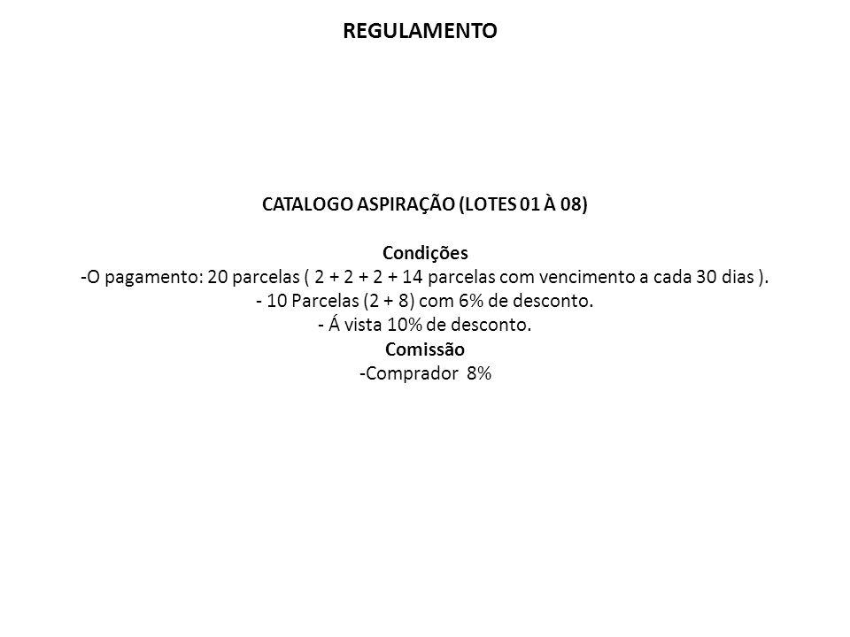 REGULAMENTO CATALOGO ASPIRAÇÃO (LOTES 01 À 08) Condições -O pagamento: 20 parcelas ( 2 + 2 + 2 + 14 parcelas com vencimento a cada 30 dias ). - 10 Par