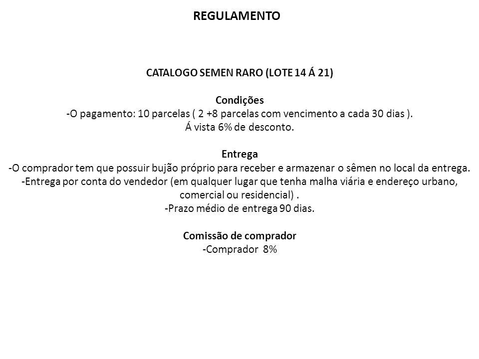 REGULAMENTO CATALOGO SEMEN RARO (LOTE 14 Á 21) Condições -O pagamento: 10 parcelas ( 2 +8 parcelas com vencimento a cada 30 dias ). Á vista 6% de desc
