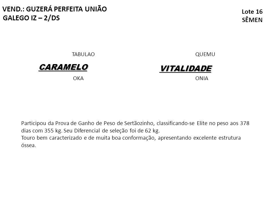 GALEGO IZ – 2/DS Lote 16 SÊMEN VEND.: GUZERÁ PERFEITA UNIÃO CARAMELO TABULAO OKA VITALIDADE QUEMU ONIA Participou da Prova de Ganho de Peso de Sertãoz