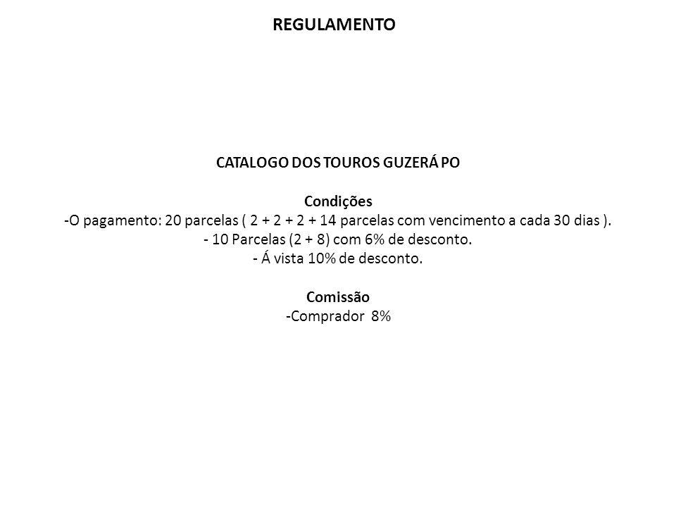 REGULAMENTO CATALOGO DOS TOUROS GUZERÁ PO Condições -O pagamento: 20 parcelas ( 2 + 2 + 2 + 14 parcelas com vencimento a cada 30 dias ). - 10 Parcelas