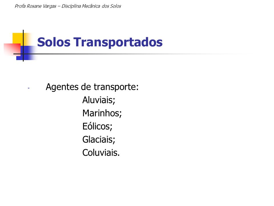 Solos Transportados Profa Rosane Vargas – Disciplina Mecânica dos Solos - Agentes de transporte: Aluviais; Marinhos; Eólicos; Glaciais; Coluviais.