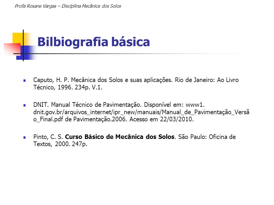 Bilbiografia básica Caputo, H. P. Mecânica dos Solos e suas aplicações. Rio de Janeiro: Ao Livro Técnico, 1996. 234p. V.1. DNIT. Manual Técnico de Pav