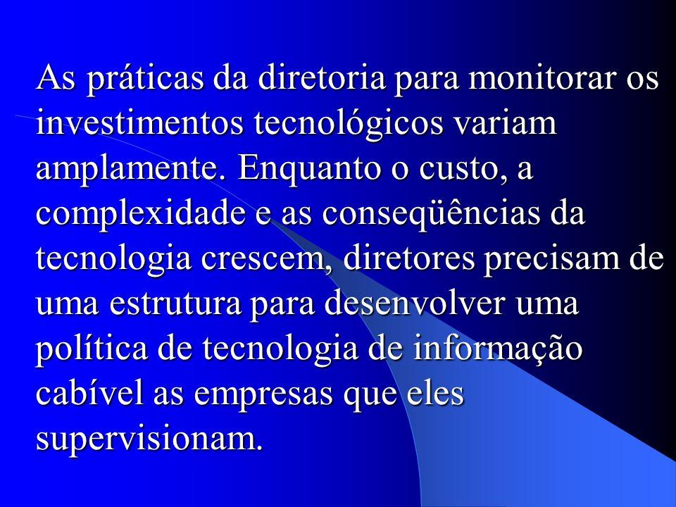 As práticas da diretoria para monitorar os investimentos tecnológicos variam amplamente. Enquanto o custo, a complexidade e as conseqüências da tecnol