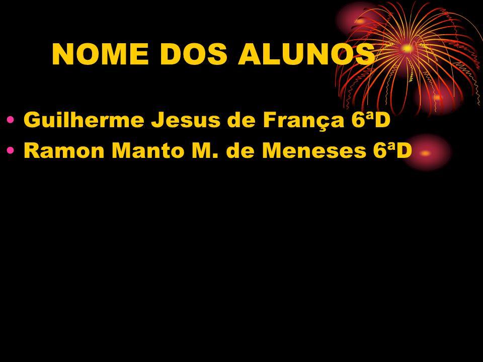 NOME DOS ALUNOS Guilherme Jesus de França 6ªD Ramon Manto M. de Meneses 6ªD