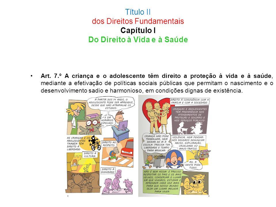 Título II dos Direitos Fundamentais Capítulo I Do Direito à Vida e à Saúde Art. 7.º A criança e o adolescente têm direito a proteção à vida e à saúde,