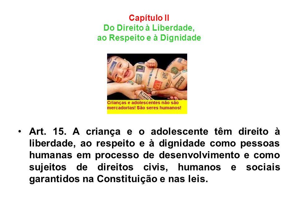 Capítulo II Do Direito à Liberdade, ao Respeito e à Dignidade Art. 15. A criança e o adolescente têm direito à liberdade, ao respeito e à dignidade co