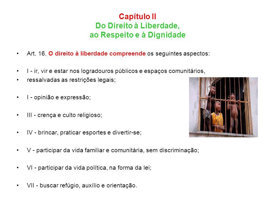 Capítulo II Do Direito à Liberdade, ao Respeito e à Dignidade Art. 16. O direito à liberdade compreende os seguintes aspectos: I - ir, vir e estar nos