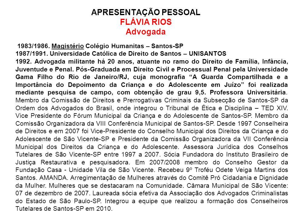 APRESENTAÇÃO PESSOAL FLÁVIA RIOS Advogada 1983/1986. Magistério Colégio Humanitas – Santos-SP 1987/1991. Universidade Católica de Direito de Santos –