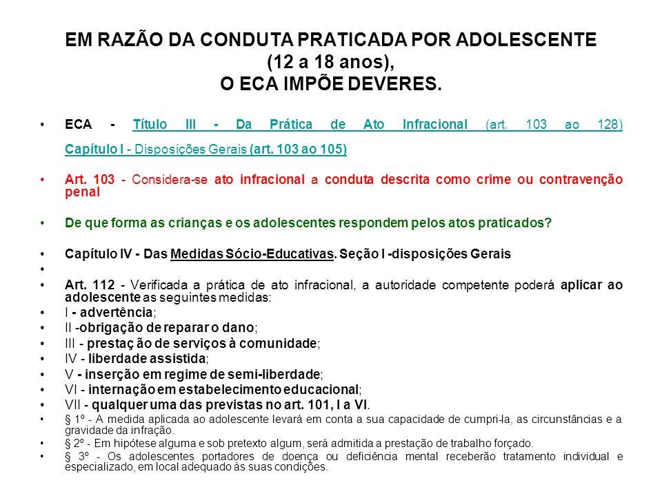 EM RAZÃO DA CONDUTA PRATICADA POR ADOLESCENTE (12 a 18 anos), O ECA IMPÕE DEVERES. ECA - Título III - Da Prática de Ato Infracional (art. 103 ao 128)