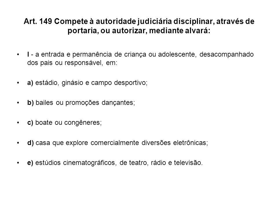 Art. 149 Compete à autoridade judiciária disciplinar, através de portaria, ou autorizar, mediante alvará: I - a entrada e permanência de criança ou ad