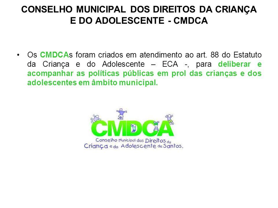 CONSELHO MUNICIPAL DOS DIREITOS DA CRIANÇA E DO ADOLESCENTE - CMDCA Os CMDCAs foram criados em atendimento ao art. 88 do Estatuto da Criança e do Adol