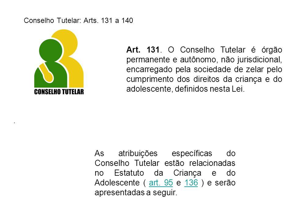 Conselho Tutelar: Arts. 131 a 140 Art. 131. O Conselho Tutelar é órgão permanente e autônomo, não jurisdicional, encarregado pela sociedade de zelar p