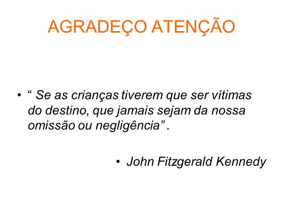 AGRADEÇO ATENÇÃO Se as crianças tiverem que ser vítimas do destino, que jamais sejam da nossa omissão ou negligência. John Fitzgerald Kennedy