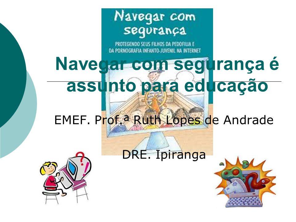 Navegar com segurança é assunto para educação EMEF. Prof.ª Ruth Lopes de Andrade DRE. Ipiranga