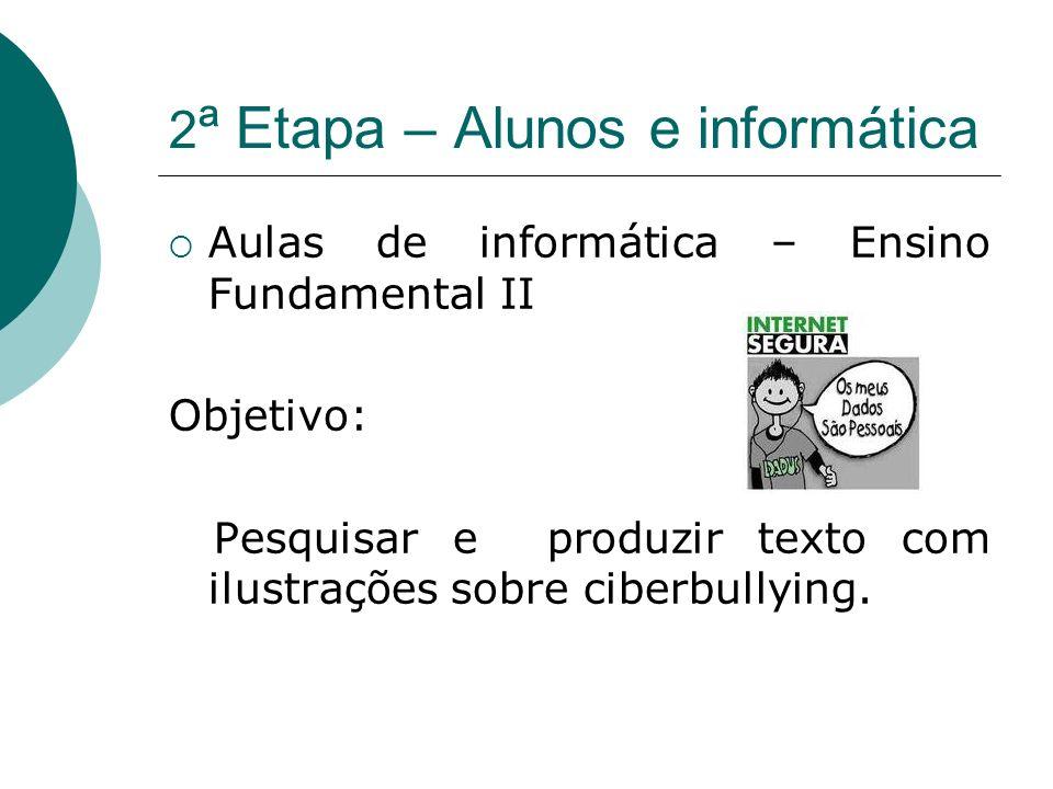 2 ª Etapa – Alunos e informática Aulas de informática – Ensino Fundamental II Objetivo: Pesquisar e produzir texto com ilustrações sobre ciberbullying