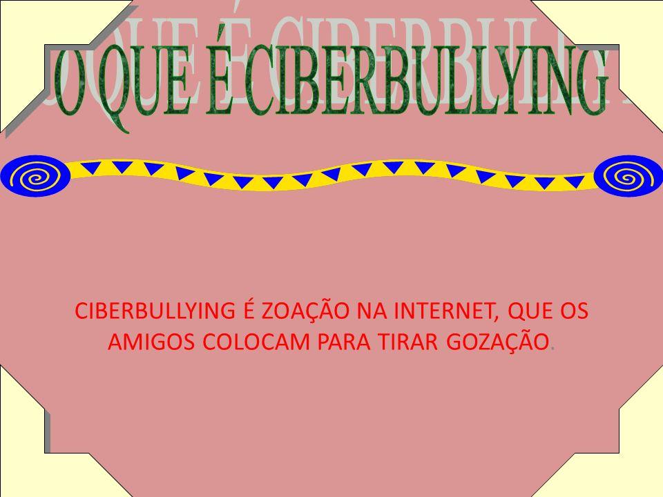 CIBERBULLYING É ZOAÇÃO NA INTERNET, QUE OS AMIGOS COLOCAM PARA TIRAR GOZAÇÃO.