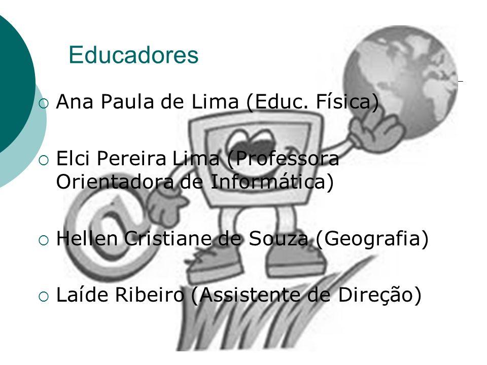 Educadores Ana Paula de Lima (Educ. Física) Elci Pereira Lima (Professora Orientadora de Informática) Hellen Cristiane de Souza (Geografia) Laíde Ribe