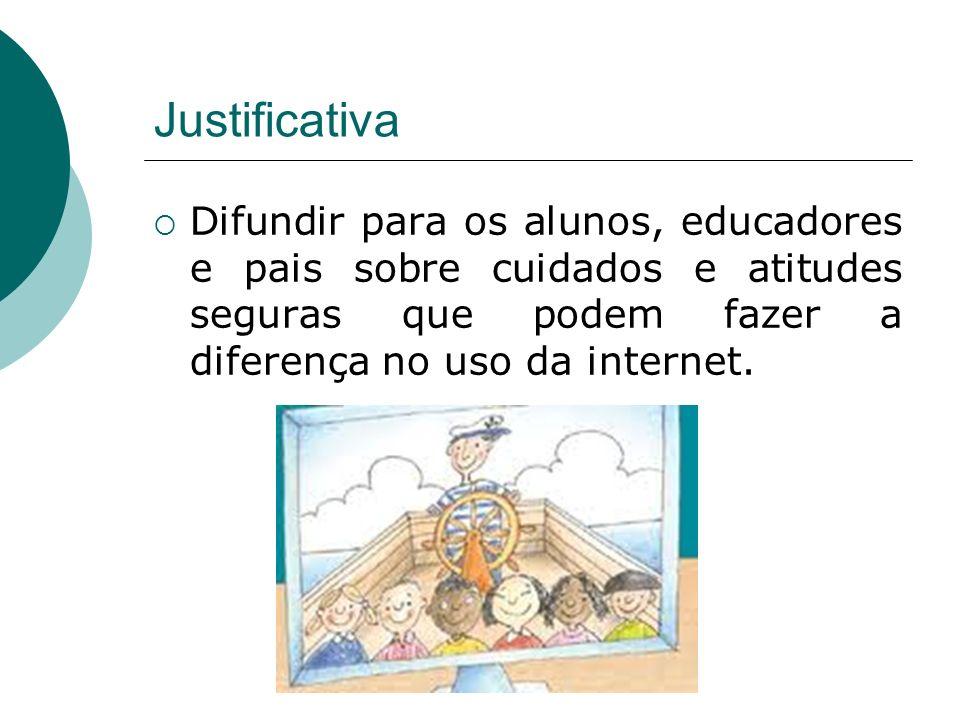Justificativa Difundir para os alunos, educadores e pais sobre cuidados e atitudes seguras que podem fazer a diferença no uso da internet.