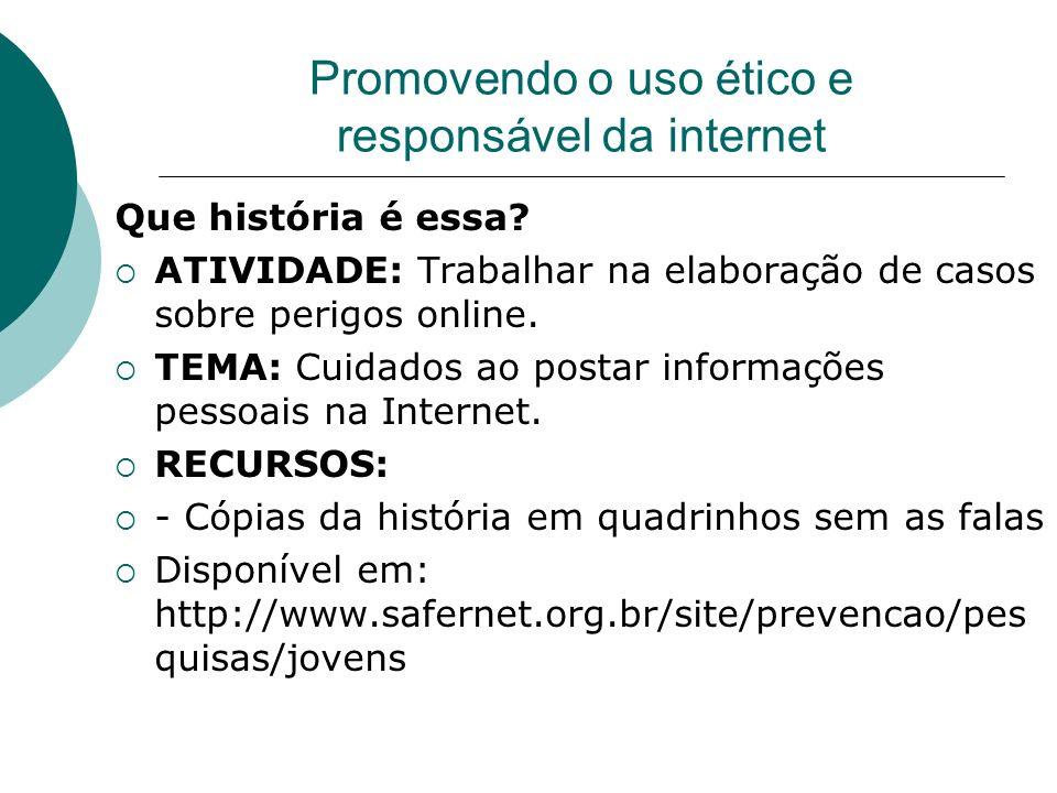 Promovendo o uso ético e responsável da internet Que história é essa? ATIVIDADE: Trabalhar na elaboração de casos sobre perigos online. TEMA: Cuidados