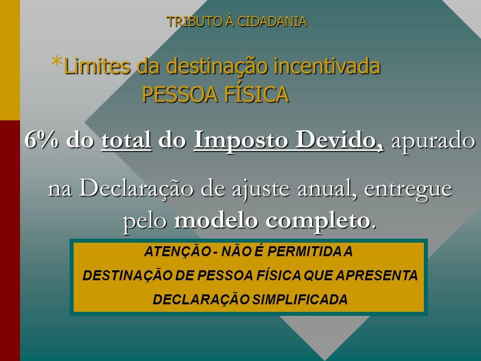 TRIBUTO À CIDADANIA Limites da destinação incentivada * Limites da destinação incentivada PESSOA FÍSICA ATENÇÃO - NÃO É PERMITIDA A DESTINAÇÃO DE PESS