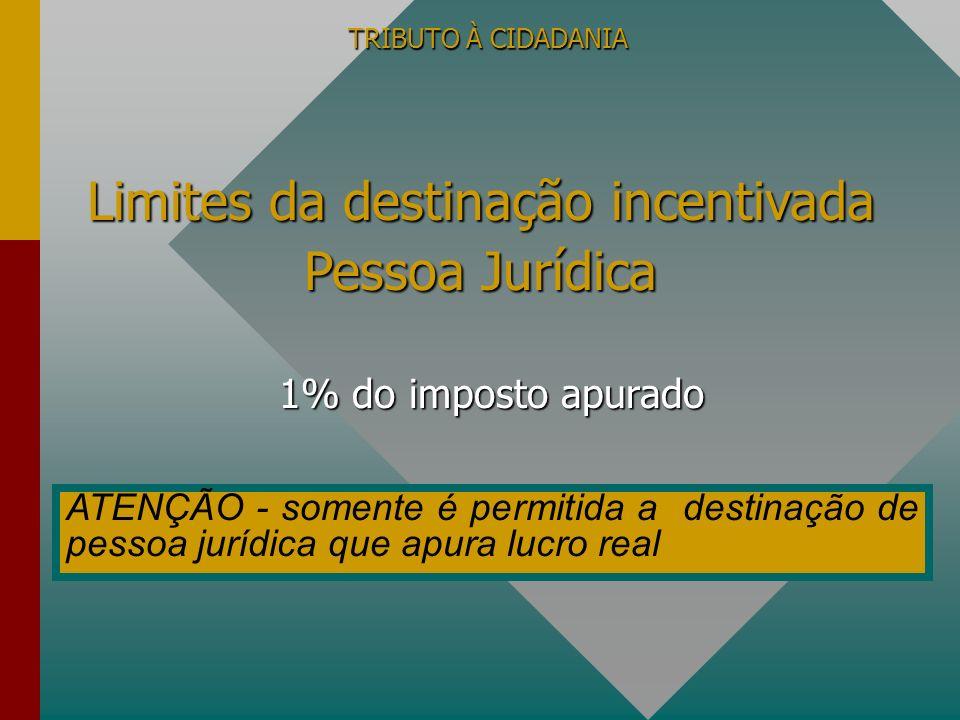 TRIBUTO À CIDADANIA 1% do imposto apurado Limites da destinação incentivada Pessoa Jurídica ATENÇÃO - somente é permitida a destinação de pessoa juríd