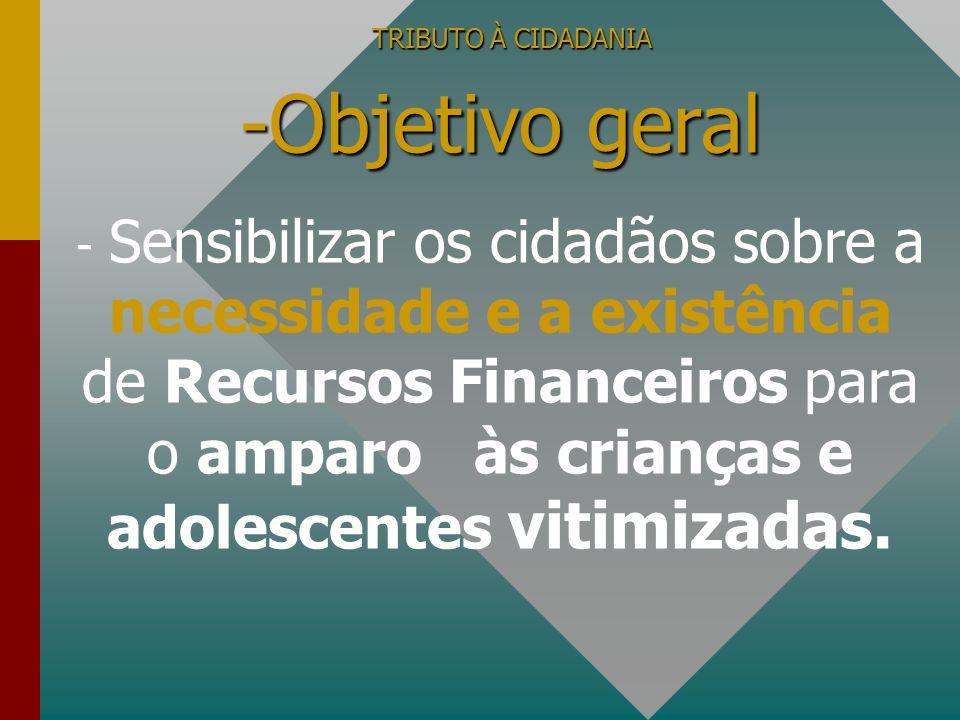 TRIBUTO À CIDADANIA -Objetivo geral - Sensibilizar os cidadãos sobre a necessidade e a existência de Recursos Financeiros para o amparo às crianças e