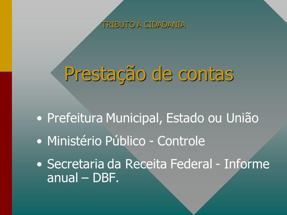 TRIBUTO À CIDADANIA Prefeitura Municipal, Estado ou União Ministério Público - Controle Secretaria da Receita Federal - Informe anual – DBF. Prestação