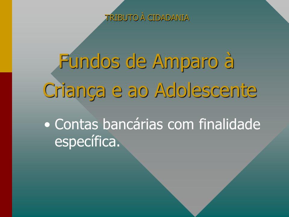 TRIBUTO À CIDADANIA Contas bancárias com finalidade específica. Fundos de Amparo à Criança e ao Adolescente Criança e ao Adolescente