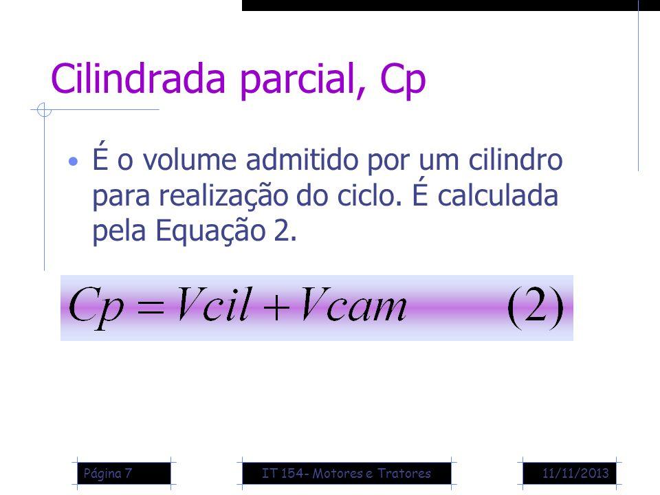 11/11/2013Página 7 Cilindrada parcial, Cp É o volume admitido por um cilindro para realização do ciclo. É calculada pela Equação 2. IT 154- Motores e
