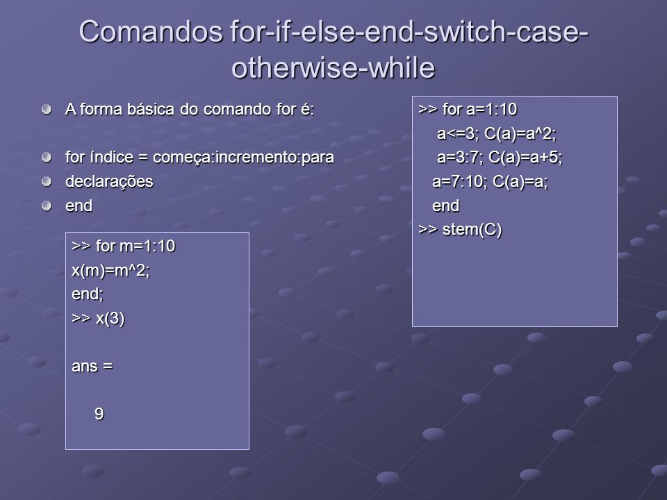 Comandos for-if-else-end-switch-case- otherwise-while >> for a=1:10 a<=3; C(a)=a^2; a<=3; C(a)=a^2; a=3:7; C(a)=a+5; a=3:7; C(a)=a+5; a=7:10; C(a)=a;