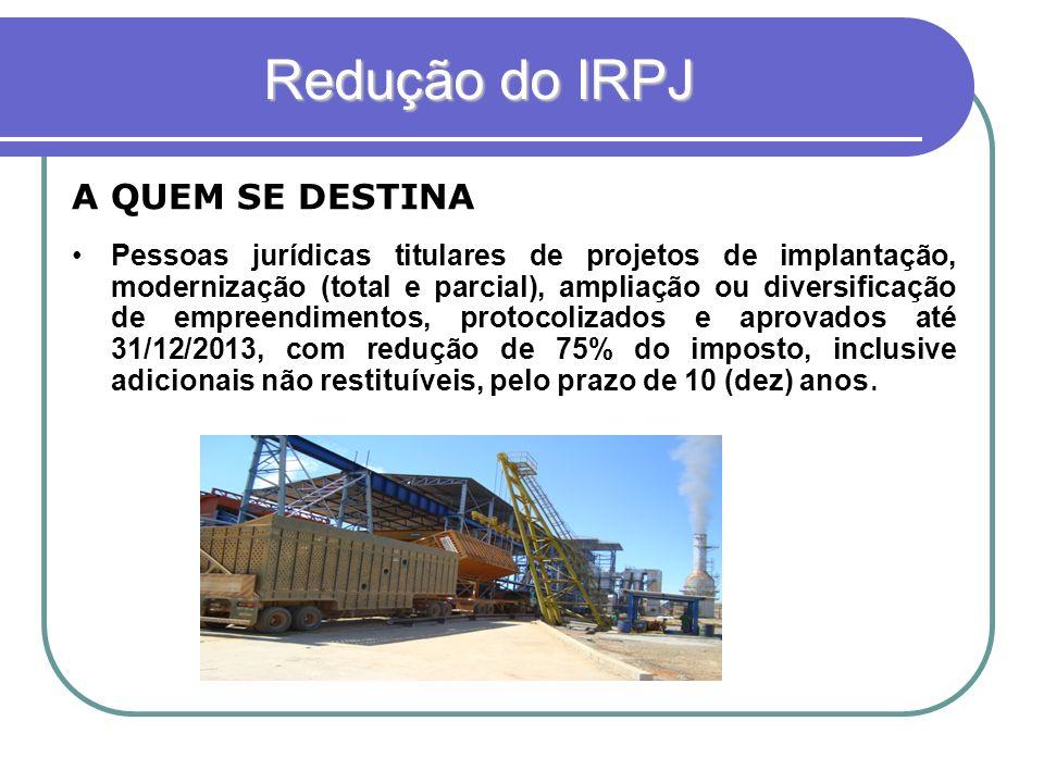 Redução do IRPJ Pessoas jurídicas titulares de projetos de implantação, modernização (total e parcial), ampliação ou diversificação de empreendimentos