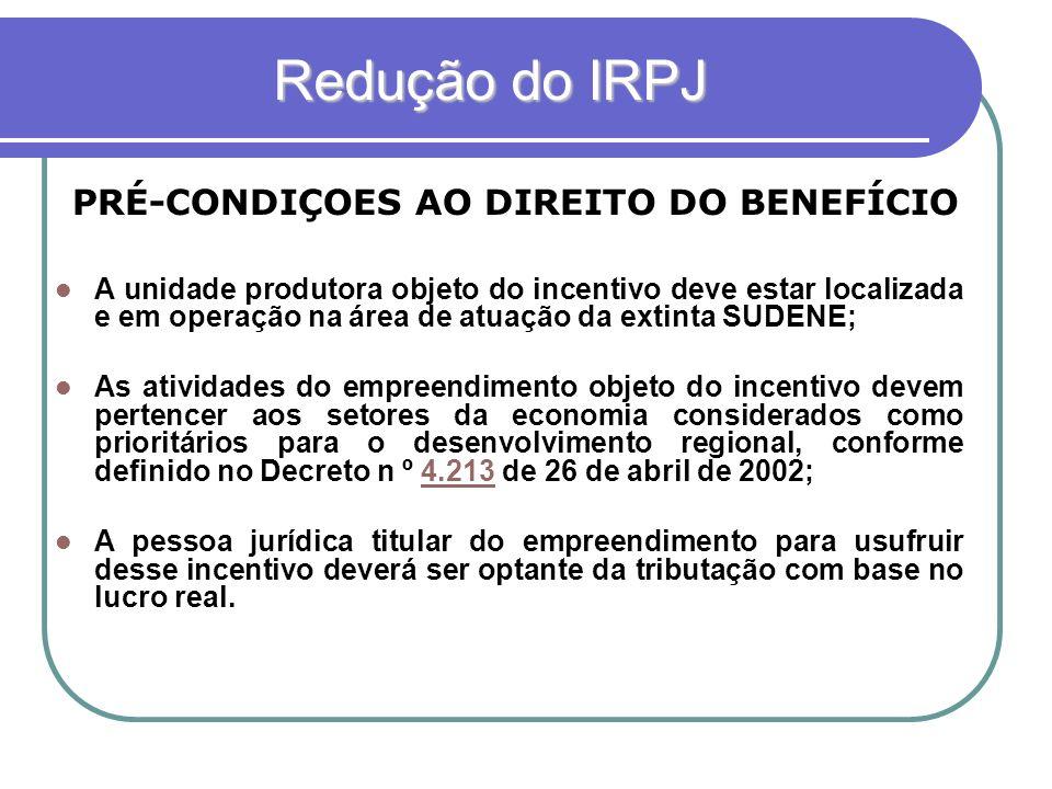 Redução do IRPJ Redução do IRPJ PRÉ-CONDIÇOES AO DIREITO DO BENEFÍCIO A unidade produtora objeto do incentivo deve estar localizada e em operação na á