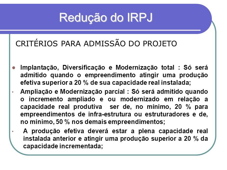Redução do IRPJ Redução do IRPJ CRITÉRIOS PARA ADMISSÃO DO PROJETO Implantação, Diversificação e Modernização total : Só será admitido quando o empree