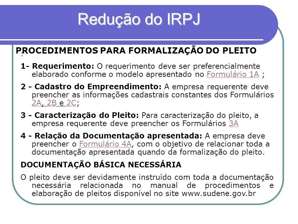 Redução do IRPJ Redução do IRPJ FLUXO PARA OBTENÇÃO DO INCENTIVO FISCAL 1 - Protocolização do pleito; 2 - Verificação da documentação apresentada (pré- análise), caso haja inconformidade no preenchimento dos formulários ou na documentação, a SUDENE procederá a devolução no prazo máximo de 15 (quinze) dias; observada a conformidade do pleito a SUDENE procederá a sua formalização mediante abertura de processo.