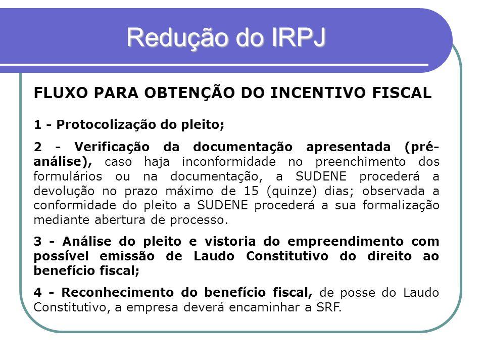 Redução do IRPJ Redução do IRPJ FLUXO PARA OBTENÇÃO DO INCENTIVO FISCAL 1 - Protocolização do pleito; 2 - Verificação da documentação apresentada (pré