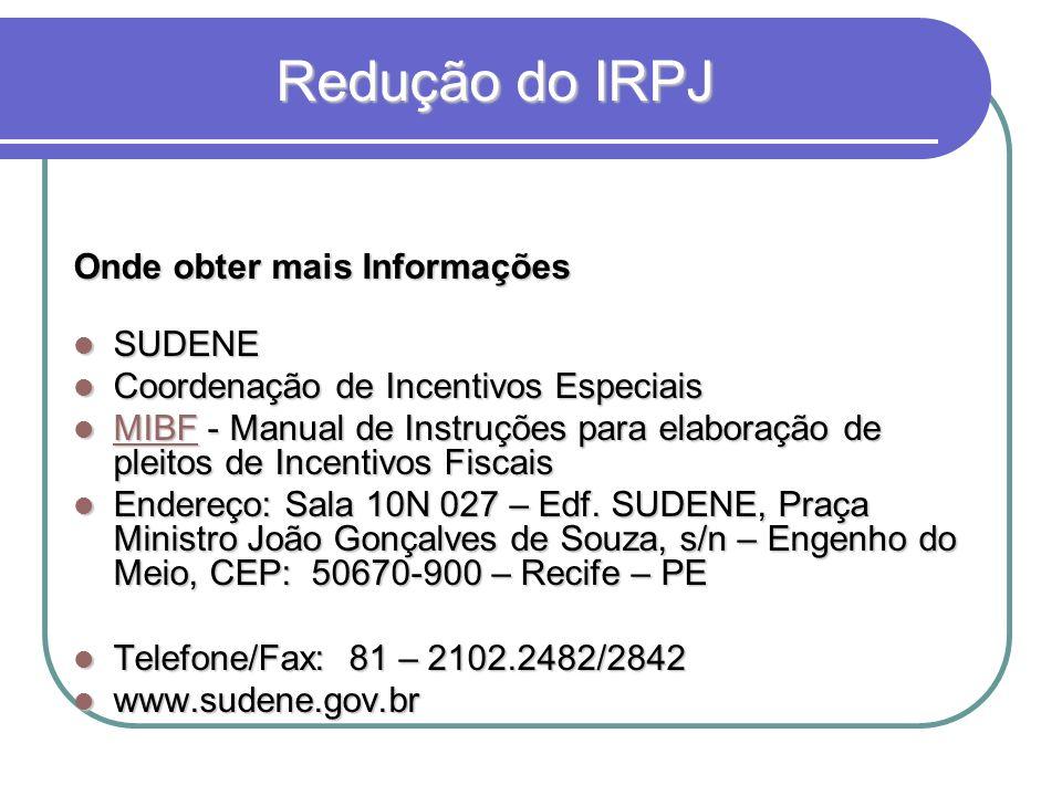 Redução do IRPJ Redução do IRPJ Onde obter mais Informações SUDENE SUDENE Coordenação de Incentivos Especiais Coordenação de Incentivos Especiais MIBF